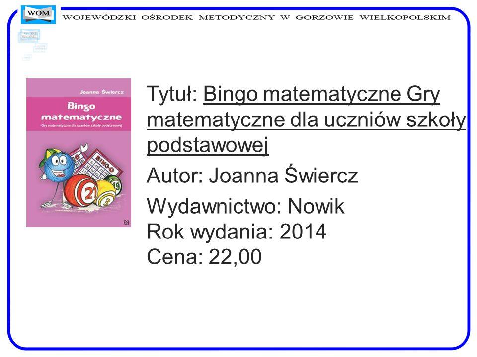 Tytuł: Bingo matematyczne Gry matematyczne dla uczniów szkoły podstawowej Autor: Joanna Świercz Wydawnictwo: Nowik Rok wydania: 2014 Cena: 22,00