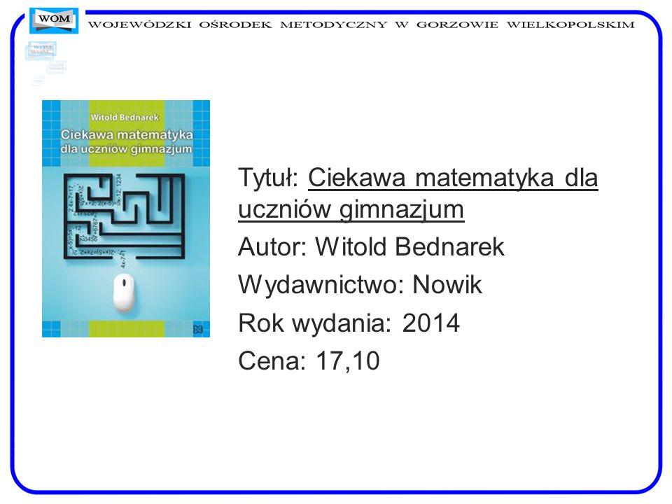 Tytuł: Ciekawa matematyka dla uczniów gimnazjum Autor: Witold Bednarek Wydawnictwo: Nowik Rok wydania: 2014 Cena: 17,10