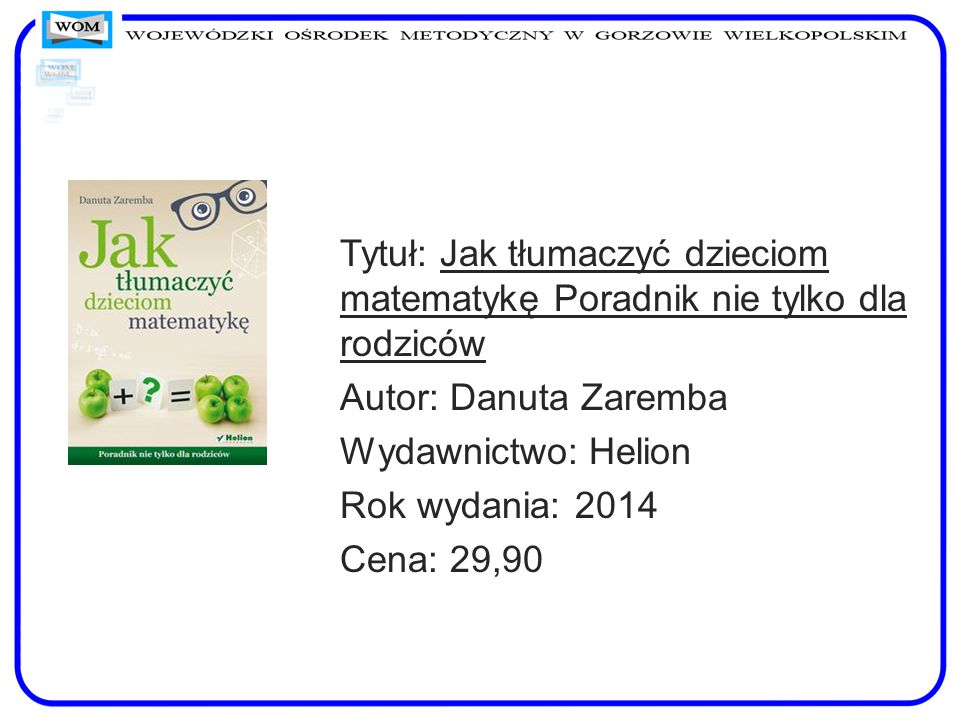 Tytuł: Jak tłumaczyć dzieciom matematykę Poradnik nie tylko dla rodziców Autor: Danuta Zaremba Wydawnictwo: Helion Rok wydania: 2014 Cena: 29,90