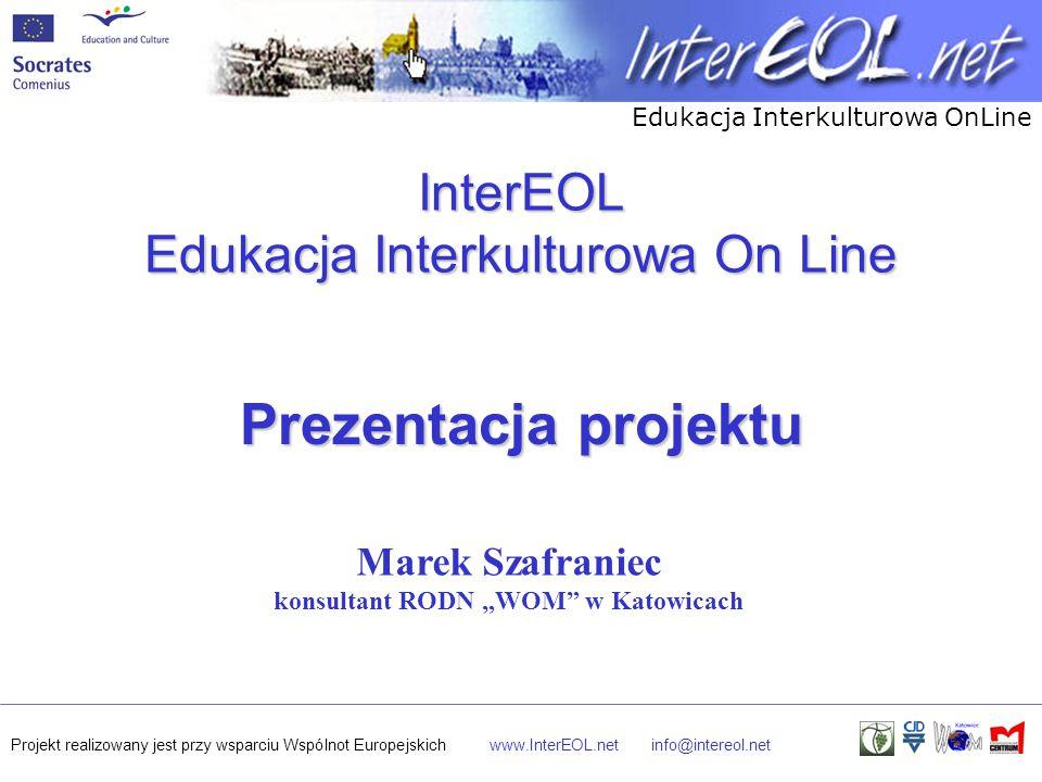 """Edukacja Interkulturowa OnLine Projekt realizowany jest przy wsparciu Wspólnot Europejskichwww.InterEOL.netinfo@intereol.net InterEOL Edukacja Interkulturowa On Line Prezentacja projektu Marek Szafraniec konsultant RODN """"WOM w Katowicach"""
