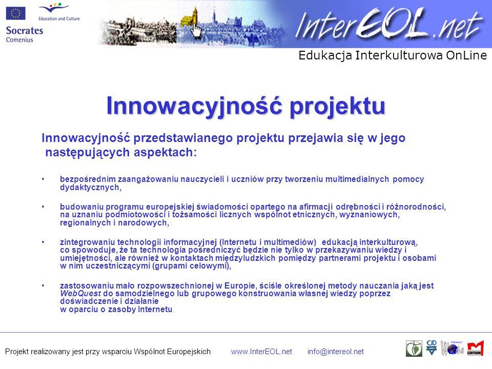 Edukacja Interkulturowa OnLine Projekt realizowany jest przy wsparciu Wspólnot Europejskichwww.InterEOL.netinfo@intereol.net Innowacyjność projektu Innowacyjność przedstawianego projektu przejawia się w jego następujących aspektach: bezpośrednim zaangażowaniu nauczycieli i uczniów przy tworzeniu multimedialnych pomocy dydaktycznych, budowaniu programu europejskiej świadomości opartego na afirmacji odrębności i różnorodności, na uznaniu podmiotowości i tożsamości licznych wspólnot etnicznych, wyznaniowych, regionalnych i narodowych, zintegrowaniu technologii informacyjnej (Internetu i multimediów) edukacją interkulturową, co spowoduje, że ta technologia pośredniczyć będzie nie tylko w przekazywaniu wiedzy i umiejętności, ale również w kontaktach międzyludzkich pomiędzy partnerami projektu i osobami w nim uczestniczącymi (grupami celowymi), zastosowaniu mało rozpowszechnionej w Europie, ściśle określonej metody nauczania jaką jest WebQuest do samodzielnego lub grupowego konstruowania własnej wiedzy poprzez doświadczenie i działanie w oparciu o zasoby Internetu.