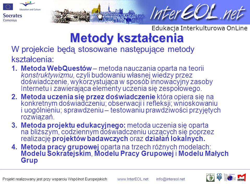 Edukacja Interkulturowa OnLine Projekt realizowany jest przy wsparciu Wspólnot Europejskichwww.InterEOL.netinfo@intereol.net Metody kształcenia W projekcie będą stosowane następujące metody kształcenia: 1.Metoda WebQuestów – metoda nauczania oparta na teorii konstruktywizmu, czyli budowaniu własnej wiedzy przez doświadczenie, wykorzystująca w sposób innowacyjny zasoby Internetu i zawierająca elementy uczenia się zespołowego.