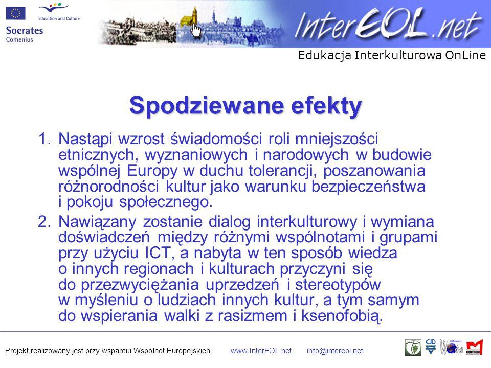Edukacja Interkulturowa OnLine Projekt realizowany jest przy wsparciu Wspólnot Europejskichwww.InterEOL.netinfo@intereol.net Spodziewane efekty 1.Nastąpi wzrost świadomości roli mniejszości etnicznych, wyznaniowych i narodowych w budowie wspólnej Europy w duchu tolerancji, poszanowania różnorodności kultur jako warunku bezpieczeństwa i pokoju społecznego.