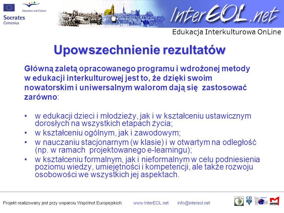 Edukacja Interkulturowa OnLine Projekt realizowany jest przy wsparciu Wspólnot Europejskichwww.InterEOL.netinfo@intereol.net Upowszechnienie rezultatów Główną zaletą opracowanego programu i wdrożonej metody w edukacji interkulturowej jest to, że dzięki swoim nowatorskim i uniwersalnym walorom dają się zastosować zarówno: w edukacji dzieci i młodzieży, jak i w kształceniu ustawicznym dorosłych na wszystkich etapach życia; w kształceniu ogólnym, jak i zawodowym; w nauczaniu stacjonarnym (w klasie) i w otwartym na odległość (np.