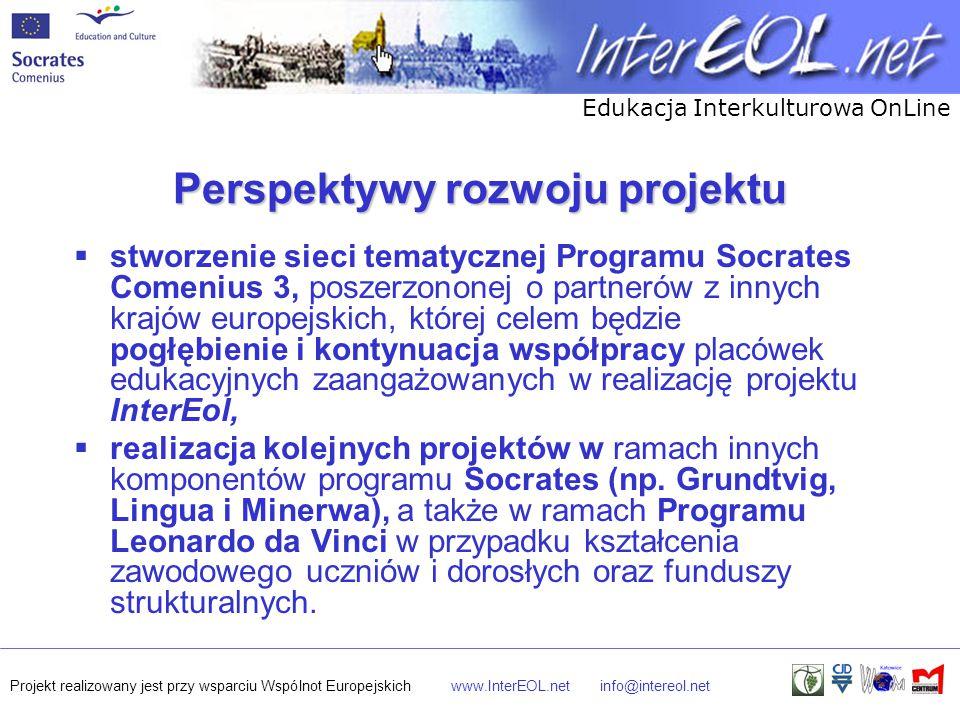 Edukacja Interkulturowa OnLine Projekt realizowany jest przy wsparciu Wspólnot Europejskichwww.InterEOL.netinfo@intereol.net Perspektywy rozwoju projektu  stworzenie sieci tematycznej Programu Socrates Comenius 3, poszerzononej o partnerów z innych krajów europejskich, której celem będzie pogłębienie i kontynuacja współpracy placówek edukacyjnych zaangażowanych w realizację projektu InterEol,  realizacja kolejnych projektów w ramach innych komponentów programu Socrates (np.