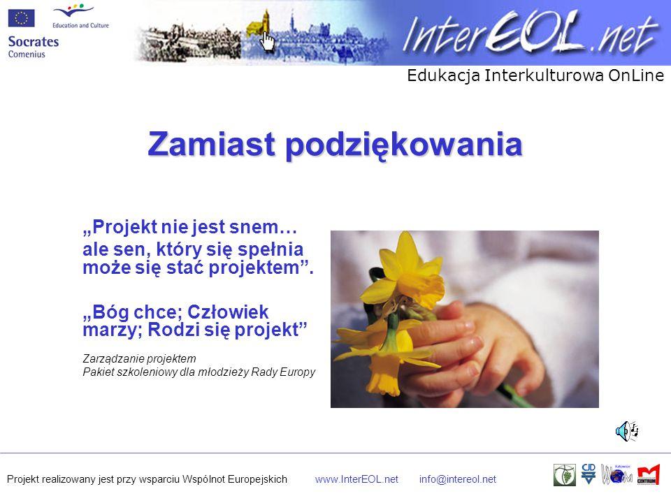 """Edukacja Interkulturowa OnLine Projekt realizowany jest przy wsparciu Wspólnot Europejskichwww.InterEOL.netinfo@intereol.net Zamiast podziękowania """"Projekt nie jest snem… ale sen, który się spełnia może się stać projektem ."""