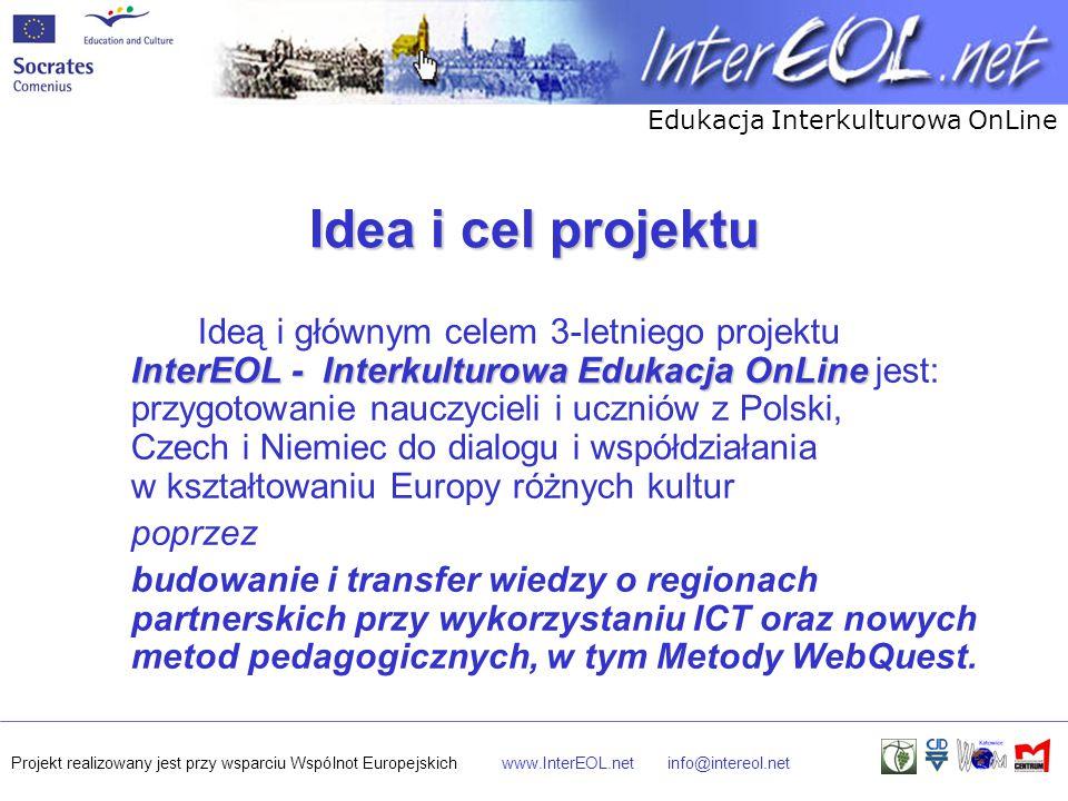 Edukacja Interkulturowa OnLine Projekt realizowany jest przy wsparciu Wspólnot Europejskichwww.InterEOL.netinfo@intereol.net Idea i cel projektu InterEOL - Interkulturowa Edukacja OnLine Ideą i głównym celem 3-letniego projektu InterEOL - Interkulturowa Edukacja OnLine jest: przygotowanie nauczycieli i uczniów z Polski, Czech i Niemiec do dialogu i współdziałania w kształtowaniu Europy różnych kultur poprzez budowanie i transfer wiedzy o regionach partnerskich przy wykorzystaniu ICT oraz nowych metod pedagogicznych, w tym Metody WebQuest.