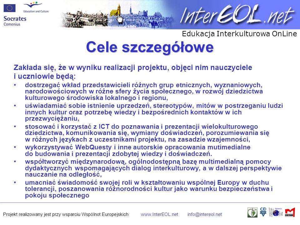 Edukacja Interkulturowa OnLine Projekt realizowany jest przy wsparciu Wspólnot Europejskichwww.InterEOL.netinfo@intereol.net Cele szczegółowe Zakłada się, że w wyniku realizacji projektu, objęci nim nauczyciele i uczniowie będą: dostrzegać wkład przedstawicieli różnych grup etnicznych, wyznaniowych, narodowościowych w różne sfery życia społecznego, w rozwój dziedzictwa kulturowego środowiska lokalnego i regionu, uświadamiać sobie istnienie uprzedzeń, stereotypów, mitów w postrzeganiu ludzi innych kultur oraz potrzebę wiedzy i bezpośrednich kontaktów w ich przezwyciężaniu, stosować i korzystać z ICT do poznawania i prezentacji wielokulturowego dziedzictwa, komunikowania się, wymiany doświadczeń, porozumiewania się w różnych językach z uczestnikami projektu, na zasadzie wzajemności, wykorzystywać WebQuesty i inne autorskie opracowania mutimedialne do budowania i prezentacji zdobytej wiedzy i doświadczeń.