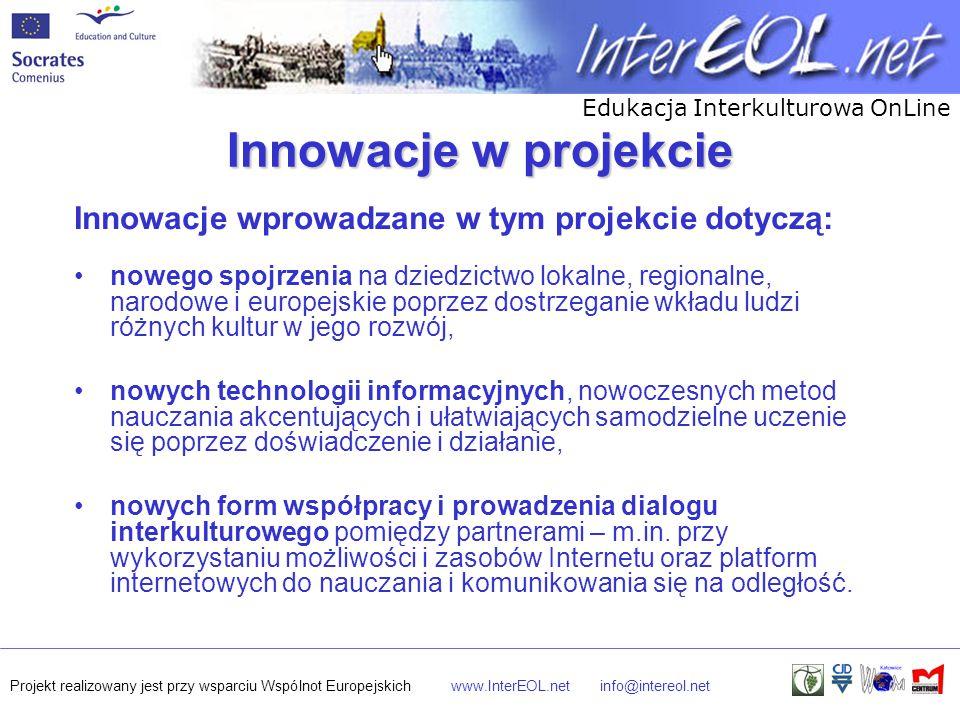 Edukacja Interkulturowa OnLine Projekt realizowany jest przy wsparciu Wspólnot Europejskichwww.InterEOL.netinfo@intereol.net Innowacje w projekcie Innowacje wprowadzane w tym projekcie dotyczą: nowego spojrzenia na dziedzictwo lokalne, regionalne, narodowe i europejskie poprzez dostrzeganie wkładu ludzi różnych kultur w jego rozwój, nowych technologii informacyjnych, nowoczesnych metod nauczania akcentujących i ułatwiających samodzielne uczenie się poprzez doświadczenie i działanie, nowych form współpracy i prowadzenia dialogu interkulturowego pomiędzy partnerami – m.in.