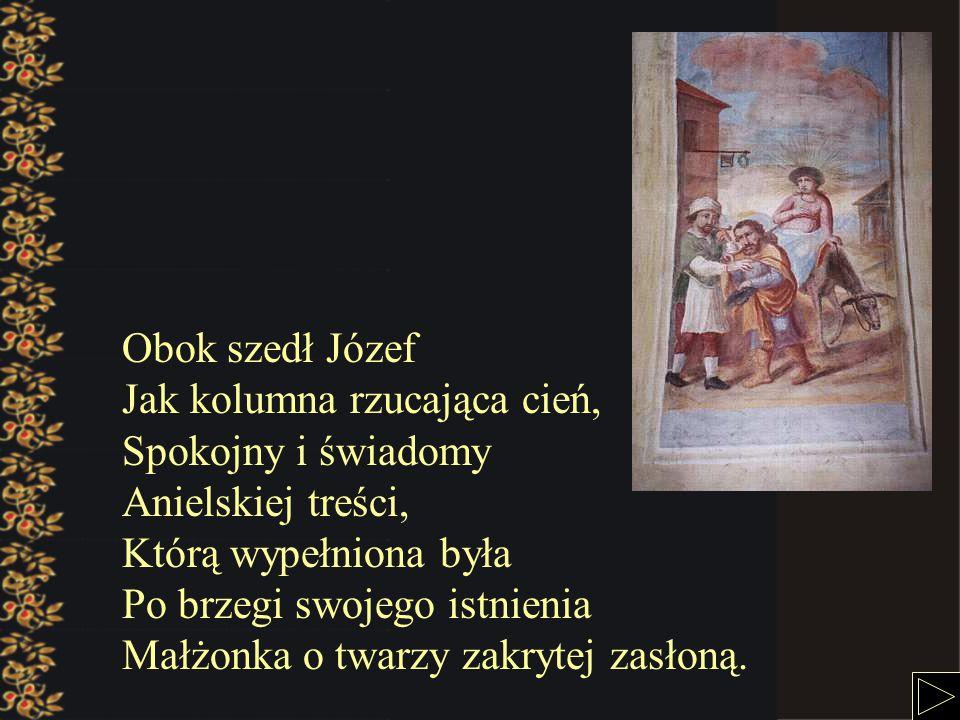Obok szedł Józef Jak kolumna rzucająca cień, Spokojny i świadomy Anielskiej treści, Którą wypełniona była Po brzegi swojego istnienia Małżonka o twarzy zakrytej zasłoną.