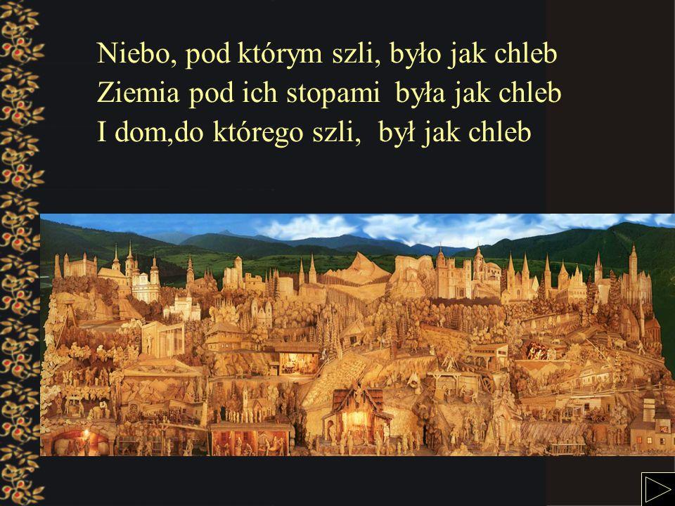 Niebo, pod którym szli,było jak chleb Ziemia pod ich stopamibyła jak chleb I dom,do którego szli,był jak chleb