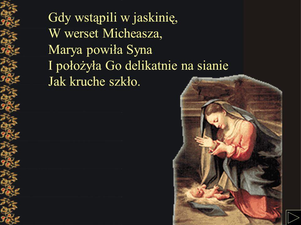 Gdy wstąpili w jaskinię, W werset Micheasza, Marya powiła Syna I położyła Go delikatnie na sianie Jak kruche szkło.