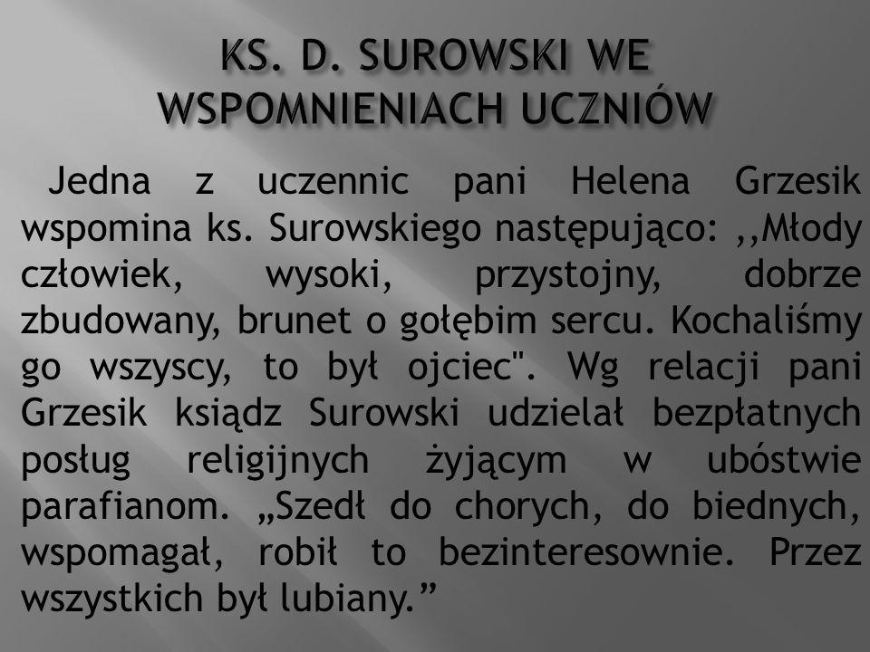 Jedna z uczennic pani Helena Grzesik wspomina ks. Surowskiego następująco:,,Młody człowiek, wysoki, przystojny, dobrze zbudowany, brunet o gołębim ser