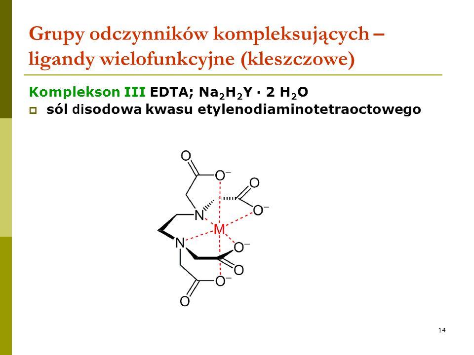 14 Grupy odczynników kompleksujących – ligandy wielofunkcyjne (kleszczowe) Komplekson III EDTA; Na 2 H 2 Y · 2 H 2 O  sól di sodowa kwasu etylenodiam