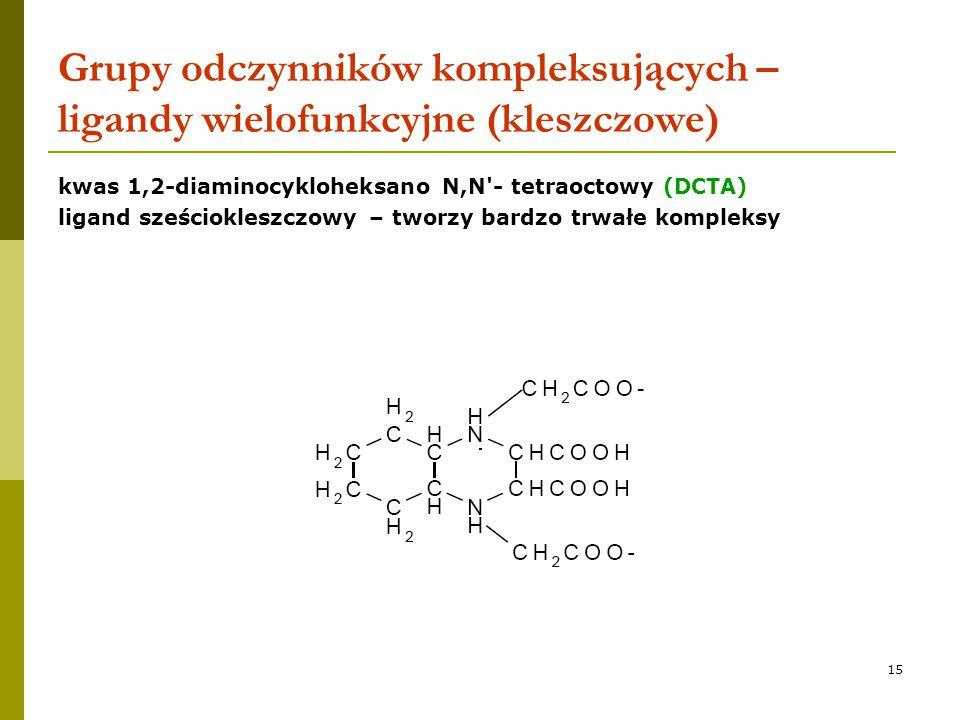 15 Grupy odczynników kompleksujących – ligandy wielofunkcyjne (kleszczowe) kwas 1,2-diaminocykloheksano N,N'- tetraoctowy (DCTA) ligand sześciokleszcz