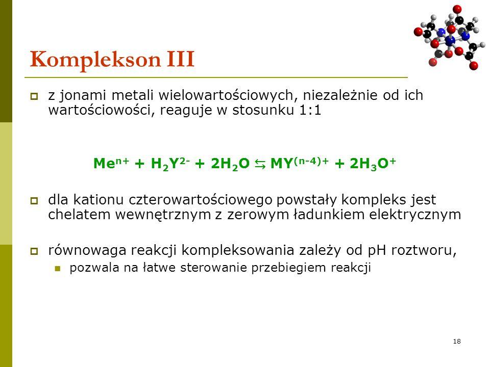 18 Komplekson III  z jonami metali wielowartościowych, niezależnie od ich wartościowości, reaguje w stosunku 1:1 Me n+ + H 2 Y 2- + 2H 2 O ⇆ MY (n-4)