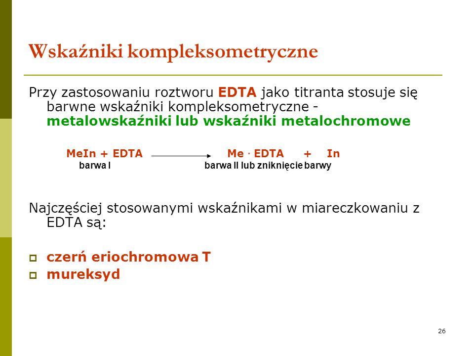 26 Wskaźniki kompleksometryczne Przy zastosowaniu roztworu EDTA jako titranta stosuje się barwne wskaźniki kompleksometryczne - metalowskaźniki lub ws