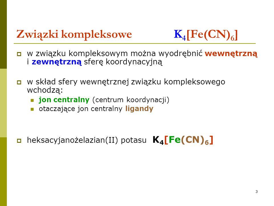 3 Związki kompleksowe K 4 [Fe(CN) 6 ]  w związku kompleksowym można wyodrębnić wewnętrzną i zewnętrzną sferę koordynacyjną  w skład sfery wewnętrzne