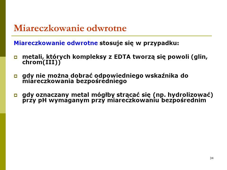34 Miareczkowanie odwrotne Miareczkowanie odwrotne stosuje się w przypadku:  metali, których kompleksy z EDTA tworzą się powoli (glin, chrom(III)) 