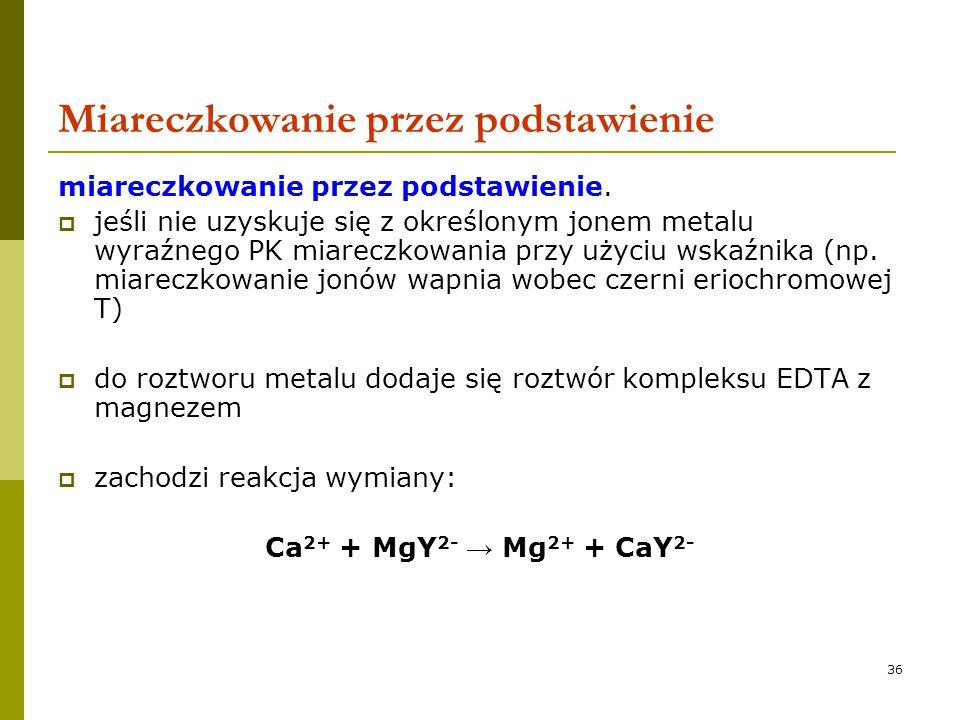 36 Miareczkowanie przez podstawienie miareczkowanie przez podstawienie.  jeśli nie uzyskuje się z określonym jonem metalu wyraźnego PK miareczkowania