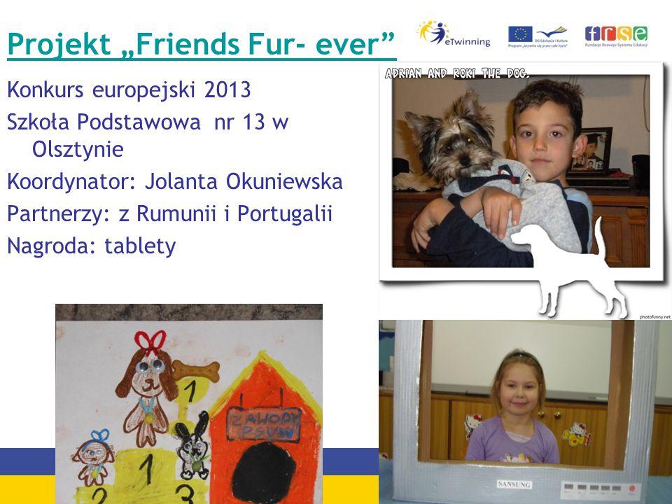 """Projekt """"Friends Fur- ever Konkurs europejski 2013 Szkoła Podstawowa nr 13 w Olsztynie Koordynator: Jolanta Okuniewska Partnerzy: z Rumunii i Portugalii Nagroda: tablety"""