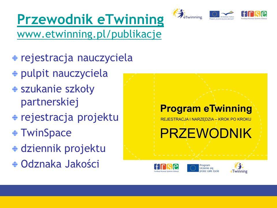 Przewodnik eTwinning www.etwinning.pl/publikacje rejestracja nauczyciela pulpit nauczyciela szukanie szkoły partnerskiej rejestracja projektu TwinSpace dziennik projektu Odznaka Jakości