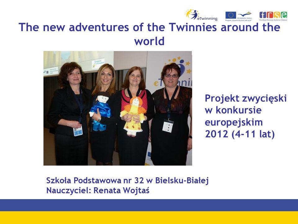 The new adventures of the Twinnies around the world Szkoła Podstawowa nr 32 w Bielsku-Białej Nauczyciel: Renata Wojtaś Projekt zwycięski w konkursie europejskim 2012 (4-11 lat)