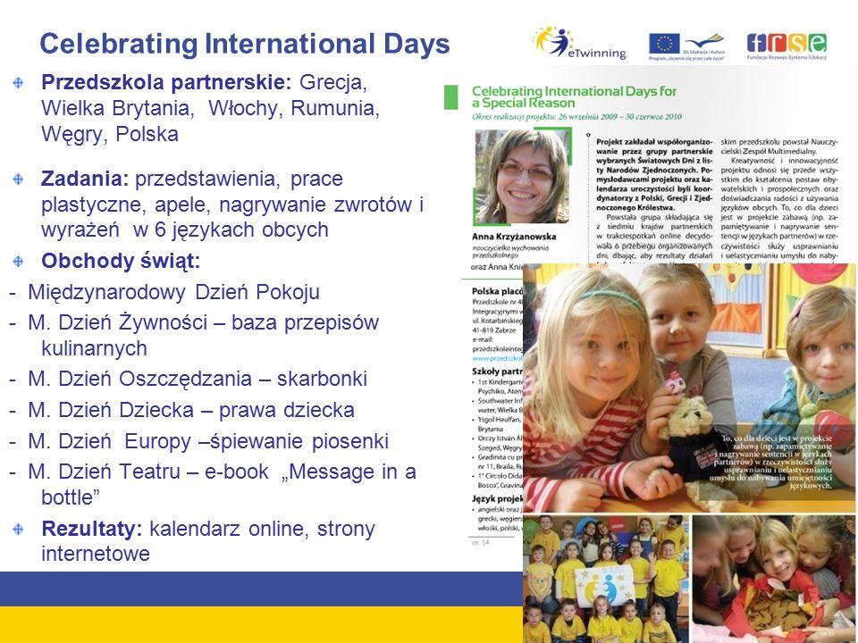 Celebrating International Days Przedszkola partnerskie: Grecja, Wielka Brytania, Włochy, Rumunia, Węgry, Polska Zadania: przedstawienia, prace plastyczne, apele, nagrywanie zwrotów i wyrażeń w 6 językach obcych Obchody świąt: - Międzynarodowy Dzień Pokoju - M.