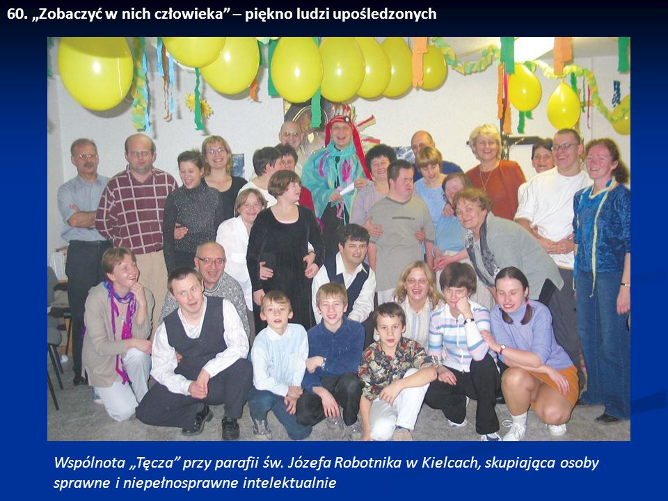 """60. """"Zobaczyć w nich człowieka"""" – piękno ludzi upośledzonych Wspólnota """"Tęcza"""" przy parafii św. Józefa Robotnika w Kielcach, skupiająca osoby sprawne"""