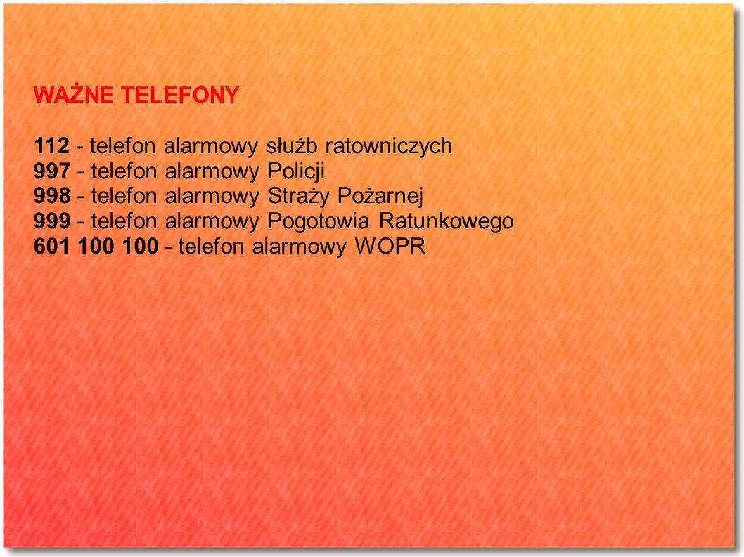 WAŻNE TELEFONY 112 - telefon alarmowy służb ratowniczych 997 - telefon alarmowy Policji 998 - telefon alarmowy Straży Pożarnej 999 - telefon alarmowy Pogotowia Ratunkowego 601 100 100 - telefon alarmowy WOPR