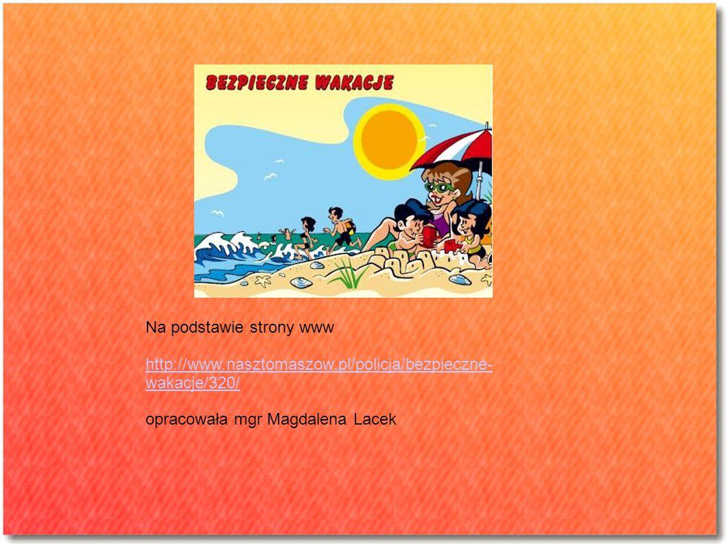 Na podstawie strony www http://www.nasztomaszow.pl/policja/bezpieczne- wakacje/320/ opracowała mgr Magdalena Lacek