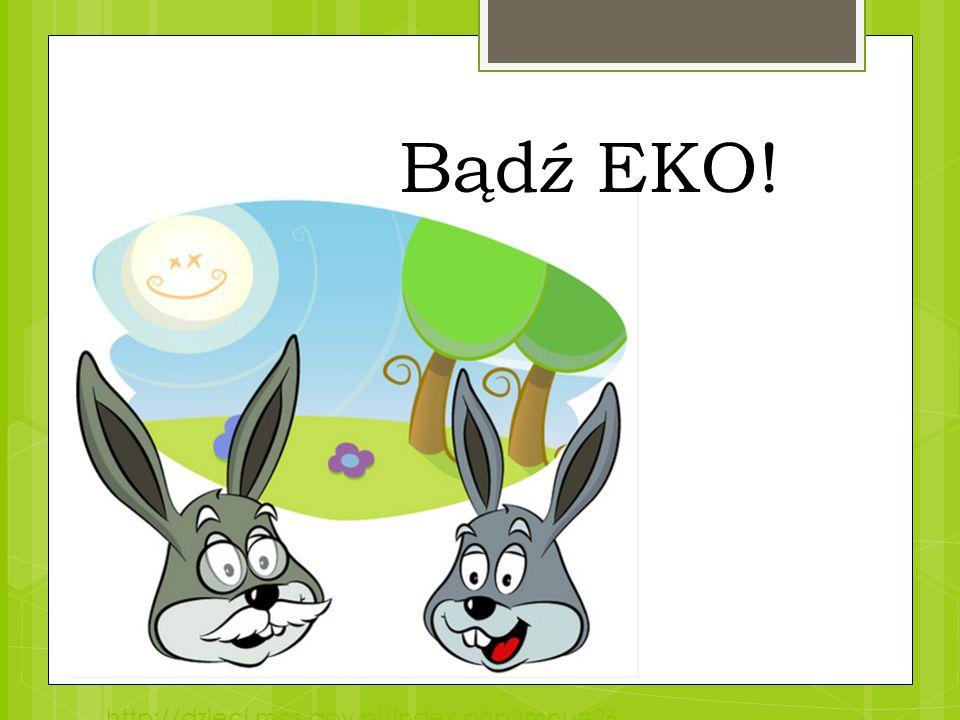 http://dzieci.mos.gov.pl/index.php?mnu=26 Bądź EKO!