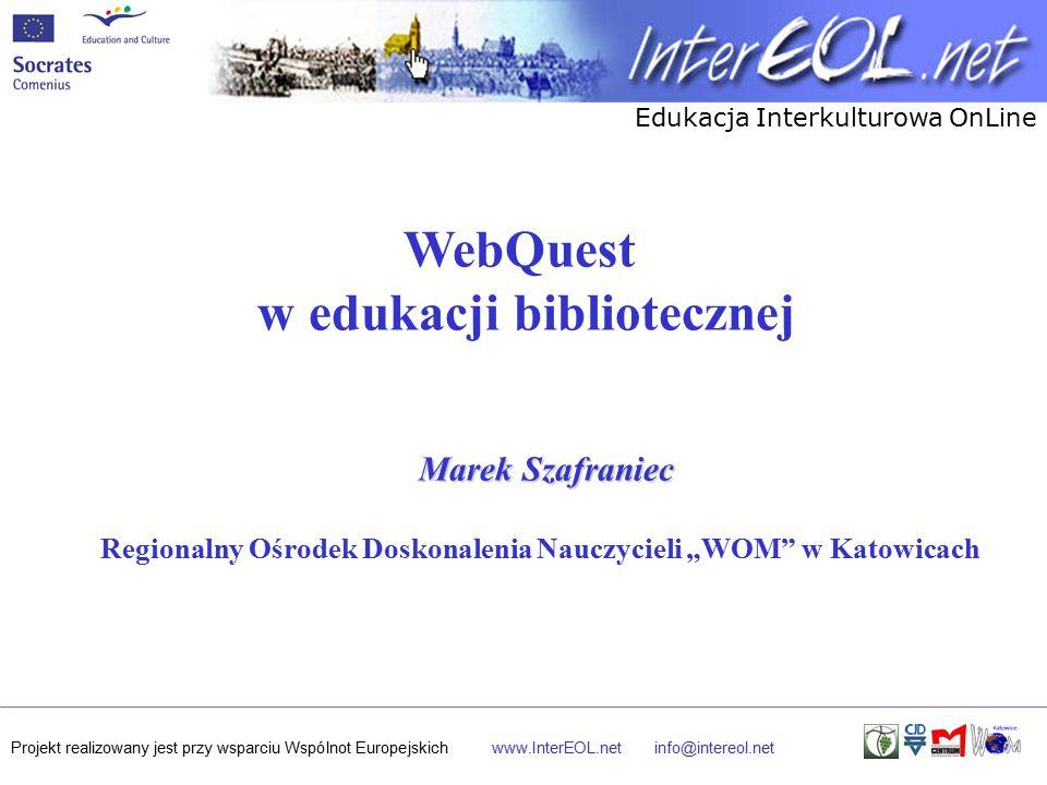 """Edukacja Interkulturowa OnLine Projekt realizowany jest przy wsparciu Wspólnot Europejskichwww.InterEOL.netinfo@intereol.net WebQuest w edukacji bibliotecznej Marek Szafraniec Regionalny Ośrodek Doskonalenia Nauczycieli """"WOM w Katowicach"""