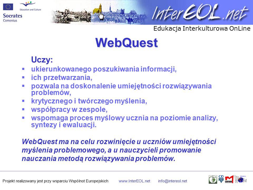 Edukacja Interkulturowa OnLine Projekt realizowany jest przy wsparciu Wspólnot Europejskichwww.InterEOL.netinfo@intereol.net WebQuest Uczy:  ukierunkowanego poszukiwania informacji,  ich przetwarzania,  pozwala na doskonalenie umiejętności rozwiązywania problemów,  krytycznego i twórczego myślenia,  współpracy w zespole,  wspomaga proces myślowy ucznia na poziomie analizy, syntezy i ewaluacji.