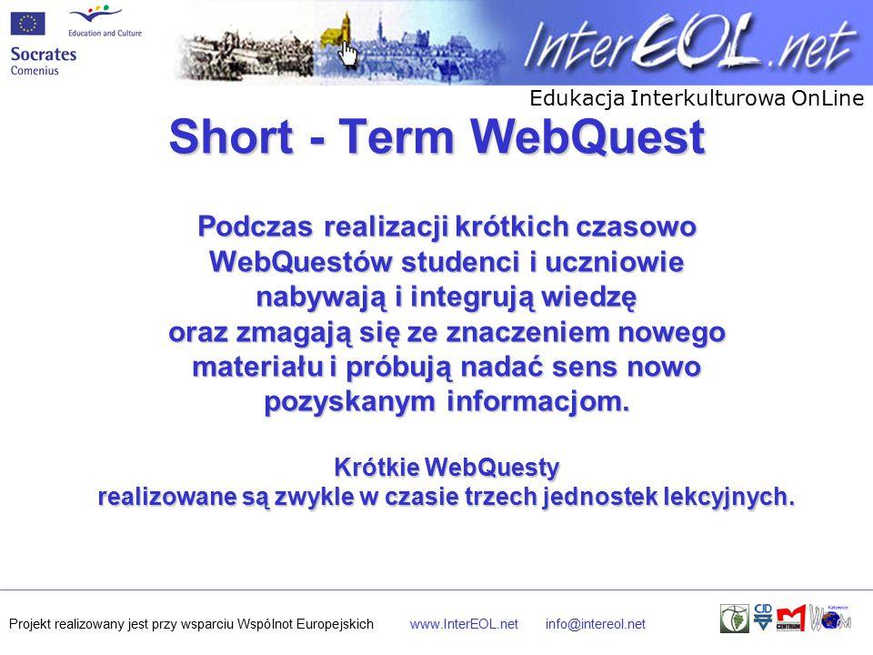 Edukacja Interkulturowa OnLine Projekt realizowany jest przy wsparciu Wspólnot Europejskichwww.InterEOL.netinfo@intereol.net Short - Term WebQuest Podczas realizacji krótkich czasowo WebQuestów studenci i uczniowie nabywają i integrują wiedzę oraz zmagają się ze znaczeniem nowego materiału i próbują nadać sens nowo pozyskanym informacjom.