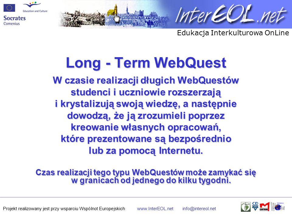 Edukacja Interkulturowa OnLine Projekt realizowany jest przy wsparciu Wspólnot Europejskichwww.InterEOL.netinfo@intereol.net Long - Term WebQuest W czasie realizacji długich WebQuestów studenci i uczniowie rozszerzają i krystalizują swoją wiedzę, a następnie dowodzą, że ją zrozumieli poprzez kreowanie własnych opracowań, które prezentowane są bezpośrednio lub za pomocą Internetu.