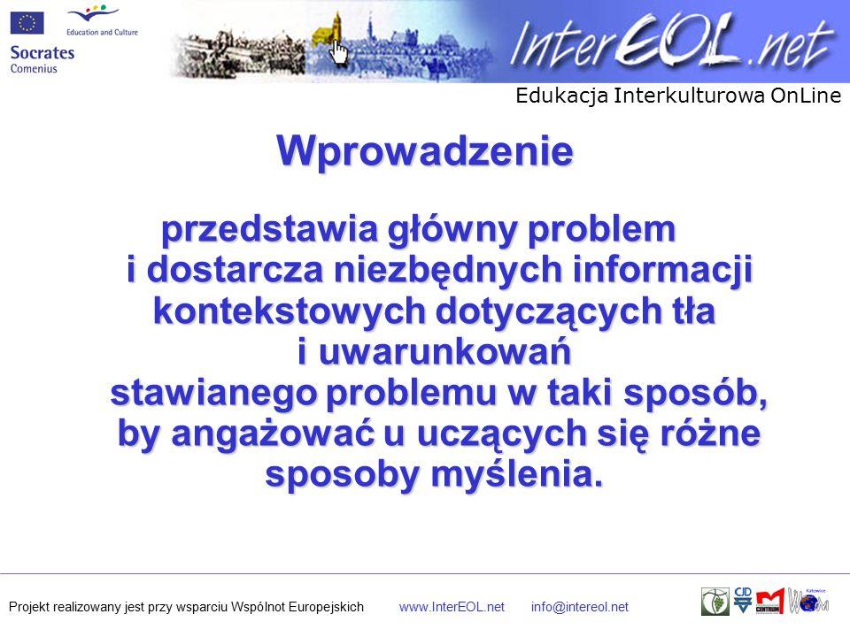 Edukacja Interkulturowa OnLine Projekt realizowany jest przy wsparciu Wspólnot Europejskichwww.InterEOL.netinfo@intereol.net Wprowadzenie przedstawia główny problem i dostarcza niezbędnych informacji kontekstowych dotyczących tła i uwarunkowań stawianego problemu w taki sposób, by angażować u uczących się różne sposoby myślenia.