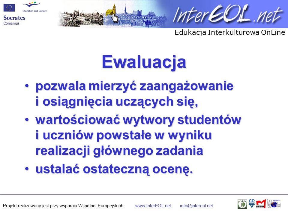 Edukacja Interkulturowa OnLine Projekt realizowany jest przy wsparciu Wspólnot Europejskichwww.InterEOL.netinfo@intereol.net Ewaluacja pozwala mierzyć zaangażowanie i osiągnięcia uczących się,pozwala mierzyć zaangażowanie i osiągnięcia uczących się, wartościować wytwory studentów i uczniów powstałe w wyniku realizacji głównego zadaniawartościować wytwory studentów i uczniów powstałe w wyniku realizacji głównego zadania ustalać ostateczną ocenę.ustalać ostateczną ocenę.