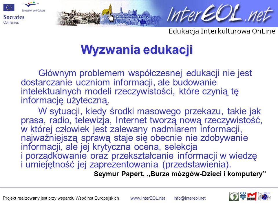 Edukacja Interkulturowa OnLine Projekt realizowany jest przy wsparciu Wspólnot Europejskichwww.InterEOL.netinfo@intereol.net Wyzwania edukacji Głównym problemem współczesnej edukacji nie jest dostarczanie uczniom informacji, ale budowanie intelektualnych modeli rzeczywistości, które czynią tę informację użyteczną.