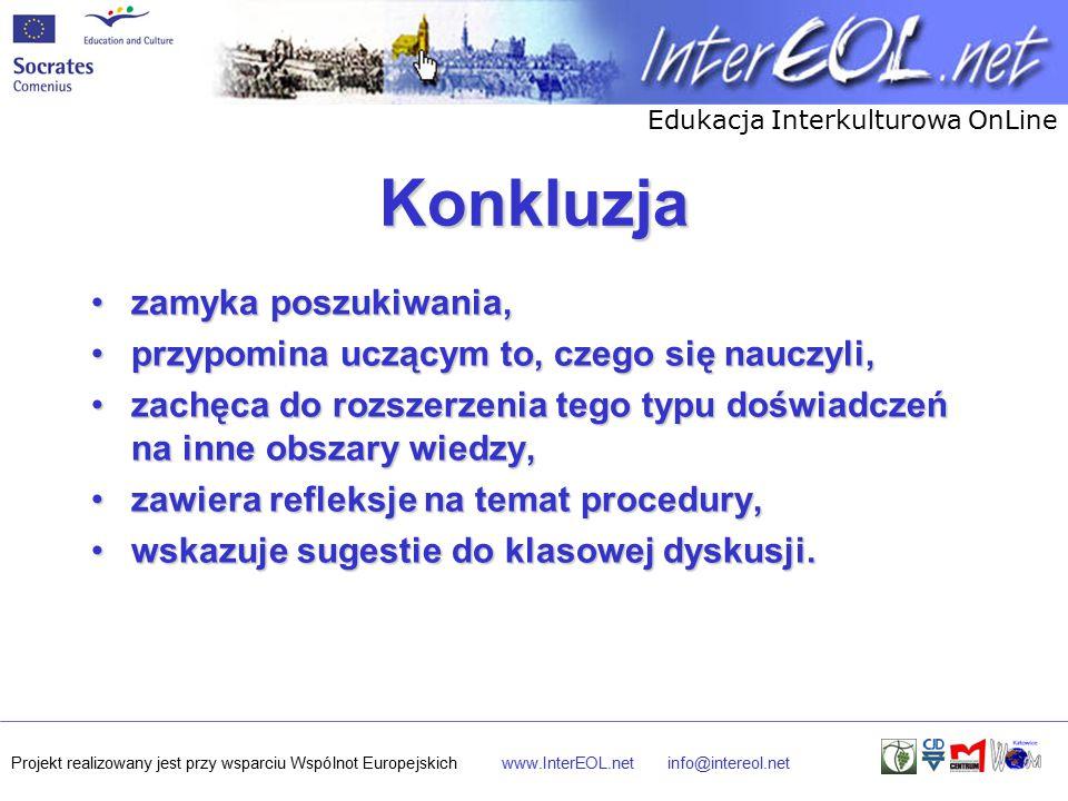 Edukacja Interkulturowa OnLine Projekt realizowany jest przy wsparciu Wspólnot Europejskichwww.InterEOL.netinfo@intereol.net Konkluzja zamyka poszukiwania,zamyka poszukiwania, przypomina uczącym to, czego się nauczyli,przypomina uczącym to, czego się nauczyli, zachęca do rozszerzenia tego typu doświadczeń na inne obszary wiedzy,zachęca do rozszerzenia tego typu doświadczeń na inne obszary wiedzy, zawiera refleksje na temat procedury,zawiera refleksje na temat procedury, wskazuje sugestie do klasowej dyskusji.wskazuje sugestie do klasowej dyskusji.