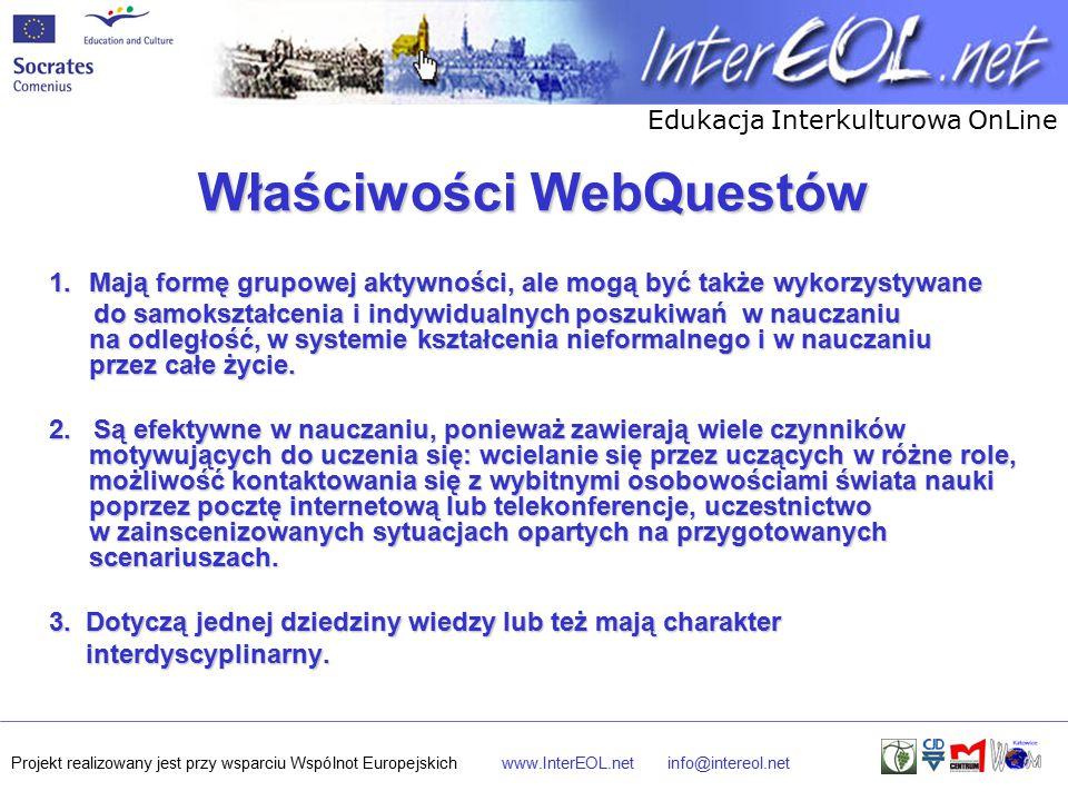 Edukacja Interkulturowa OnLine Projekt realizowany jest przy wsparciu Wspólnot Europejskichwww.InterEOL.netinfo@intereol.net Właściwości WebQuestów 1.Mają formę grupowej aktywności, ale mogą być także wykorzystywane do samokształcenia i indywidualnych poszukiwań w nauczaniu na odległość, w systemie kształcenia nieformalnego i w nauczaniu przez całe życie.