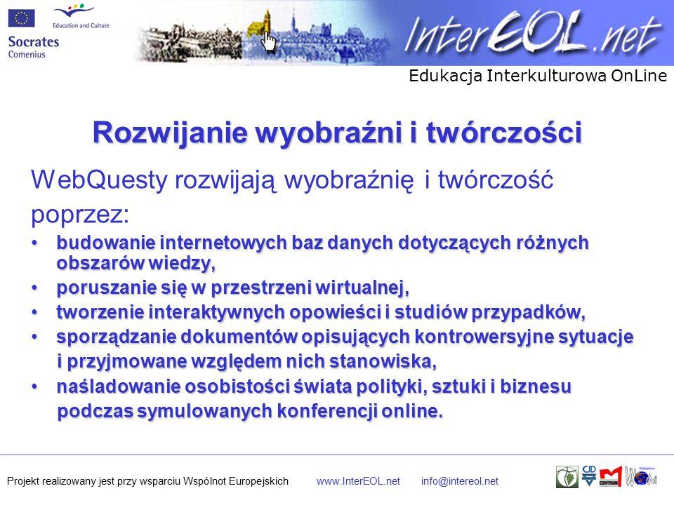 Edukacja Interkulturowa OnLine Projekt realizowany jest przy wsparciu Wspólnot Europejskichwww.InterEOL.netinfo@intereol.net Rozwijanie wyobraźni i twórczości WebQuesty rozwijają wyobraźnię i twórczość poprzez: budowanie internetowych baz danych dotyczących różnych obszarów wiedzy,budowanie internetowych baz danych dotyczących różnych obszarów wiedzy, poruszanie się w przestrzeni wirtualnej,poruszanie się w przestrzeni wirtualnej, tworzenie interaktywnych opowieści i studiów przypadków,tworzenie interaktywnych opowieści i studiów przypadków, sporządzanie dokumentów opisujących kontrowersyjne sytuacjesporządzanie dokumentów opisujących kontrowersyjne sytuacje i przyjmowane względem nich stanowiska, i przyjmowane względem nich stanowiska, naśladowanie osobistości świata polityki, sztuki i biznesunaśladowanie osobistości świata polityki, sztuki i biznesu podczas symulowanych konferencji online.