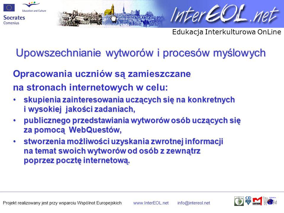 Edukacja Interkulturowa OnLine Projekt realizowany jest przy wsparciu Wspólnot Europejskichwww.InterEOL.netinfo@intereol.net Upowszechnianie wytworów i procesów myślowych Opracowania uczniów są zamieszczane na stronach internetowych w celu: skupienia zainteresowania uczących się na konkretnych i wysokiej jakości zadaniach,skupienia zainteresowania uczących się na konkretnych i wysokiej jakości zadaniach, publicznego przedstawiania wytworów osób uczących się za pomocą WebQuestów,publicznego przedstawiania wytworów osób uczących się za pomocą WebQuestów, stworzenia możliwości uzyskania zwrotnej informacji na temat swoich wytworów od osób z zewnątrz poprzez pocztę internetową.stworzenia możliwości uzyskania zwrotnej informacji na temat swoich wytworów od osób z zewnątrz poprzez pocztę internetową.