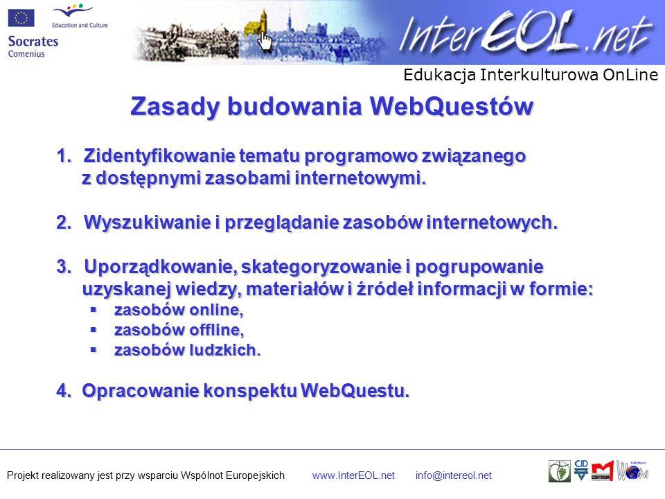 Edukacja Interkulturowa OnLine Projekt realizowany jest przy wsparciu Wspólnot Europejskichwww.InterEOL.netinfo@intereol.net Zasady budowania WebQuestów 1.Zidentyfikowanie tematu programowo związanego z dostępnymi zasobami internetowymi.