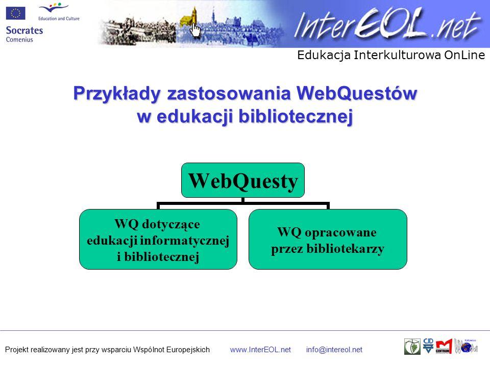 Edukacja Interkulturowa OnLine Projekt realizowany jest przy wsparciu Wspólnot Europejskichwww.InterEOL.netinfo@intereol.net Przykłady zastosowania WebQuestów w edukacji bibliotecznej WebQuesty WQ dotyczące edukacji informatycznej i bibliotecznej WQ opracowane przez bibliotekarzy