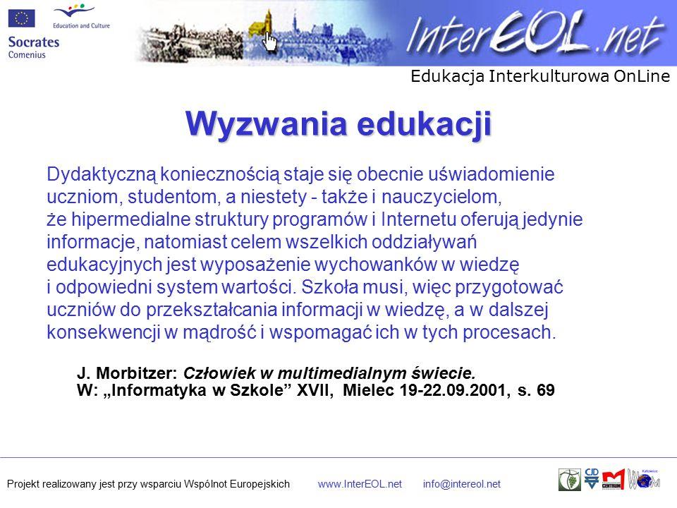 Edukacja Interkulturowa OnLine Projekt realizowany jest przy wsparciu Wspólnot Europejskichwww.InterEOL.netinfo@intereol.net Wyzwania edukacji Dydaktyczną koniecznością staje się obecnie uświadomienie uczniom, studentom, a niestety - także i nauczycielom, że hipermedialne struktury programów i Internetu oferują jedynie informacje, natomiast celem wszelkich oddziaływań edukacyjnych jest wyposażenie wychowanków w wiedzę i odpowiedni system wartości.