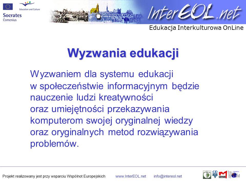 Edukacja Interkulturowa OnLine Projekt realizowany jest przy wsparciu Wspólnot Europejskichwww.InterEOL.netinfo@intereol.net Wyzwania edukacji Wyzwaniem dla systemu edukacji w społeczeństwie informacyjnym będzie nauczenie ludzi kreatywności oraz umiejętności przekazywania komputerom swojej oryginalnej wiedzy oraz oryginalnych metod rozwiązywania problemów.