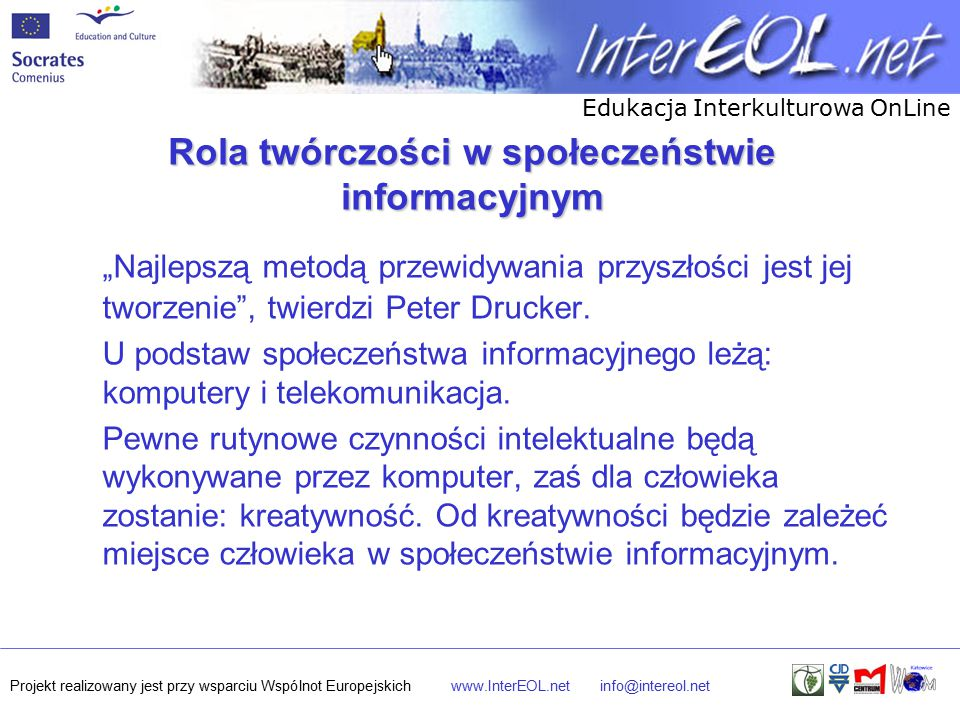 """Edukacja Interkulturowa OnLine Projekt realizowany jest przy wsparciu Wspólnot Europejskichwww.InterEOL.netinfo@intereol.net Rola twórczości w społeczeństwie informacyjnym """"Najlepszą metodą przewidywania przyszłości jest jej tworzenie , twierdzi Peter Drucker."""