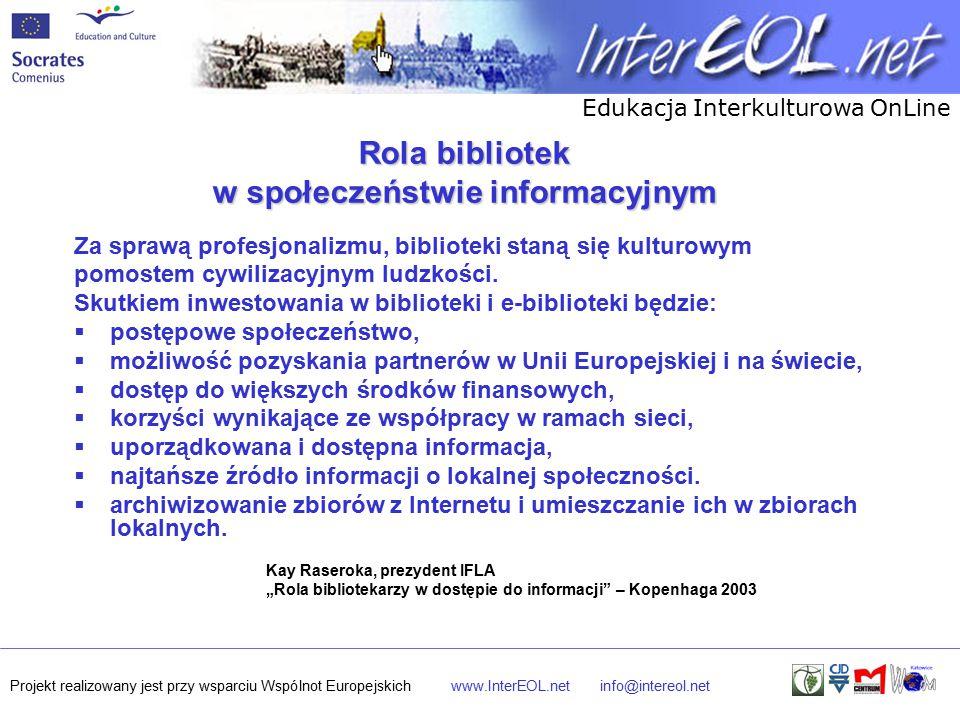 Edukacja Interkulturowa OnLine Projekt realizowany jest przy wsparciu Wspólnot Europejskichwww.InterEOL.netinfo@intereol.net Rola bibliotek w społeczeństwie informacyjnym Za sprawą profesjonalizmu, biblioteki staną się kulturowym pomostem cywilizacyjnym ludzkości.