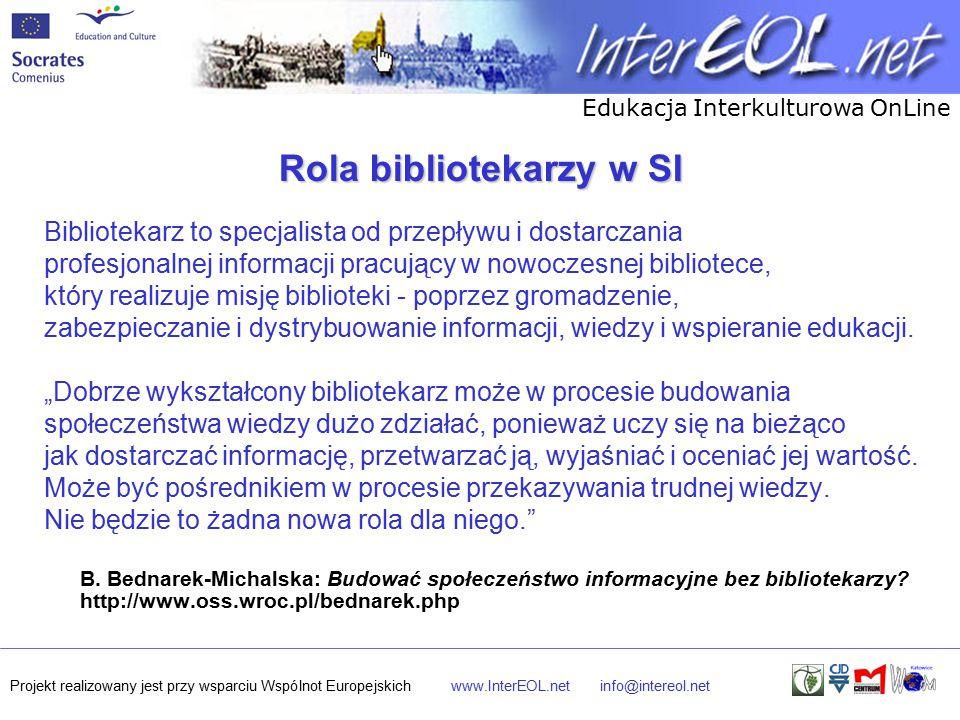 Edukacja Interkulturowa OnLine Projekt realizowany jest przy wsparciu Wspólnot Europejskichwww.InterEOL.netinfo@intereol.net Rola bibliotekarzy w SI Bibliotekarz to specjalista od przepływu i dostarczania profesjonalnej informacji pracujący w nowoczesnej bibliotece, który realizuje misję biblioteki - poprzez gromadzenie, zabezpieczanie i dystrybuowanie informacji, wiedzy i wspieranie edukacji.
